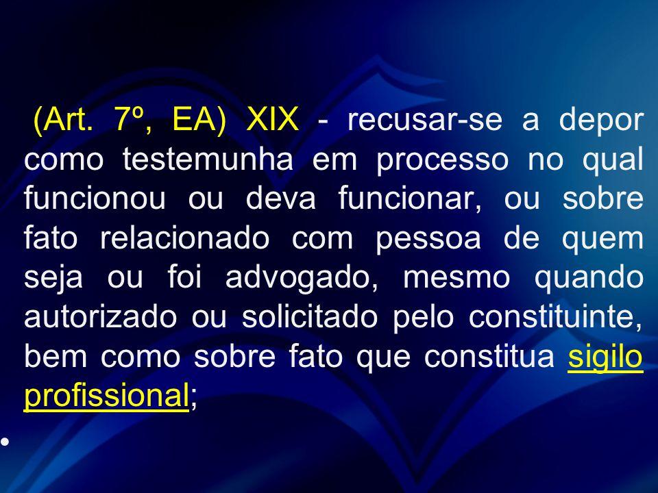 (Art. 7º, EA) XIX - recusar-se a depor como testemunha em processo no qual funcionou ou deva funcionar, ou sobre fato relacionado com pessoa de quem s