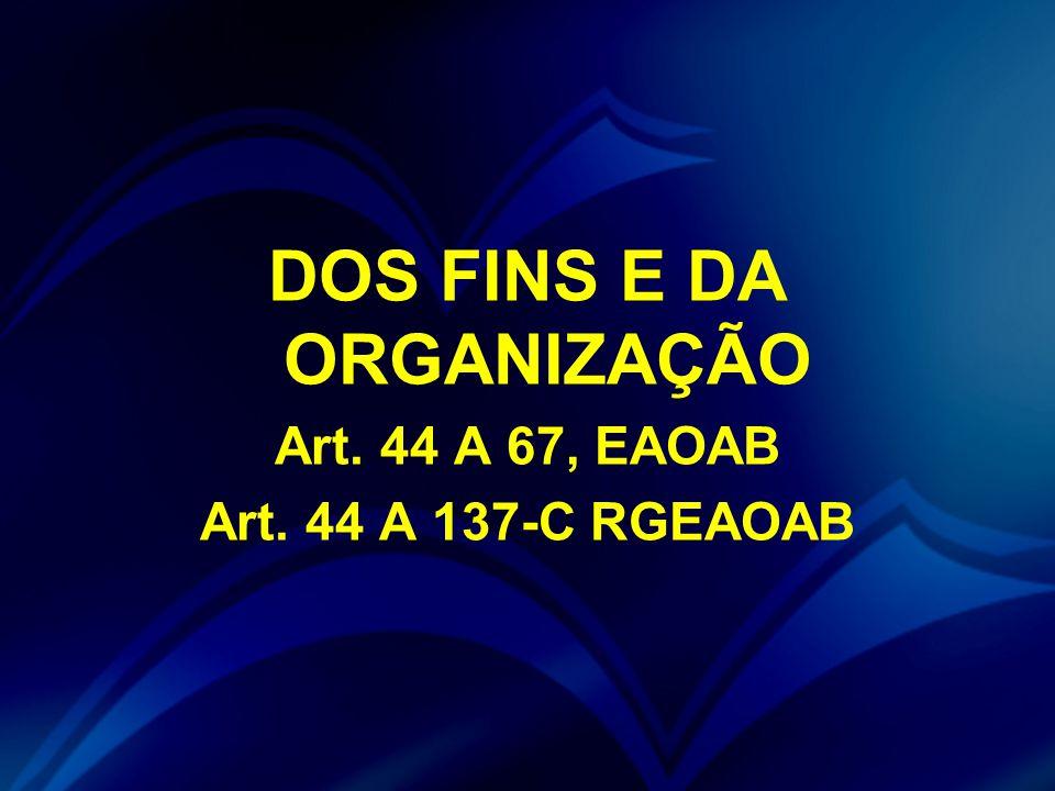 DOS FINS E DA ORGANIZAÇÃO Art. 44 A 67, EAOAB Art. 44 A 137-C RGEAOAB