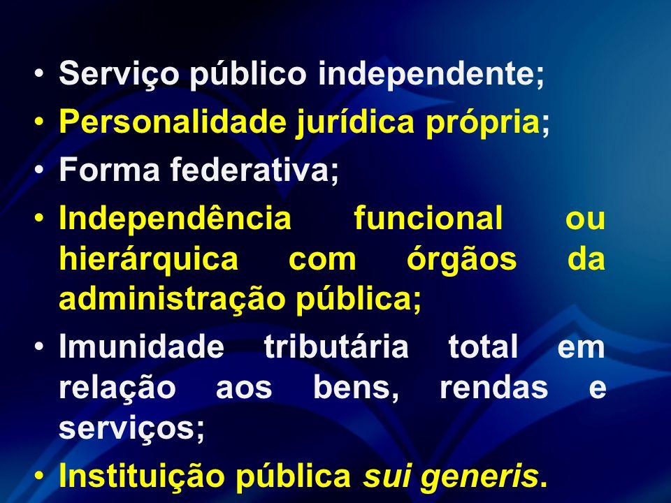 Serviço público independente; Personalidade jurídica própria; Forma federativa; Independência funcional ou hierárquica com órgãos da administração pública; Imunidade tributária total em relação aos bens, rendas e serviços; Instituição pública sui generis.