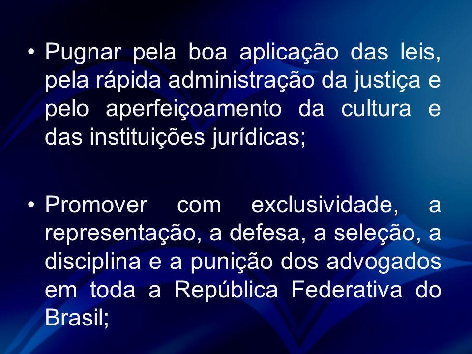 Pugnar pela boa aplicação das leis, pela rápida administração da justiça e pelo aperfeiçoamento da cultura e das instituições jurídicas; Promover com exclusividade, a representação, a defesa, a seleção, a disciplina e a punição dos advogados em toda a República Federativa do Brasil;
