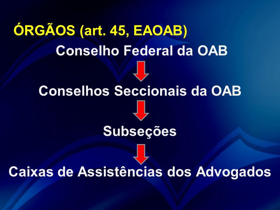 ÓRGÃOS (art. 45, EAOAB) Conselho Federal da OAB Conselhos Seccionais da OAB Subseções Caixas de Assistências dos Advogados