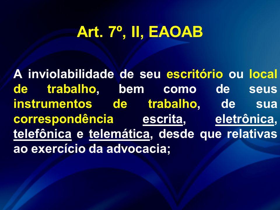 Art. 7º, II, EAOAB A inviolabilidade de seu escritório ou local de trabalho, bem como de seus instrumentos de trabalho, de sua correspondência escrita
