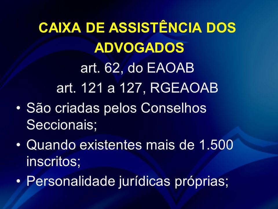 CAIXA DE ASSISTÊNCIA DOS ADVOGADOS art. 62, do EAOAB art. 121 a 127, RGEAOAB São criadas pelos Conselhos Seccionais; Quando existentes mais de 1.500 i