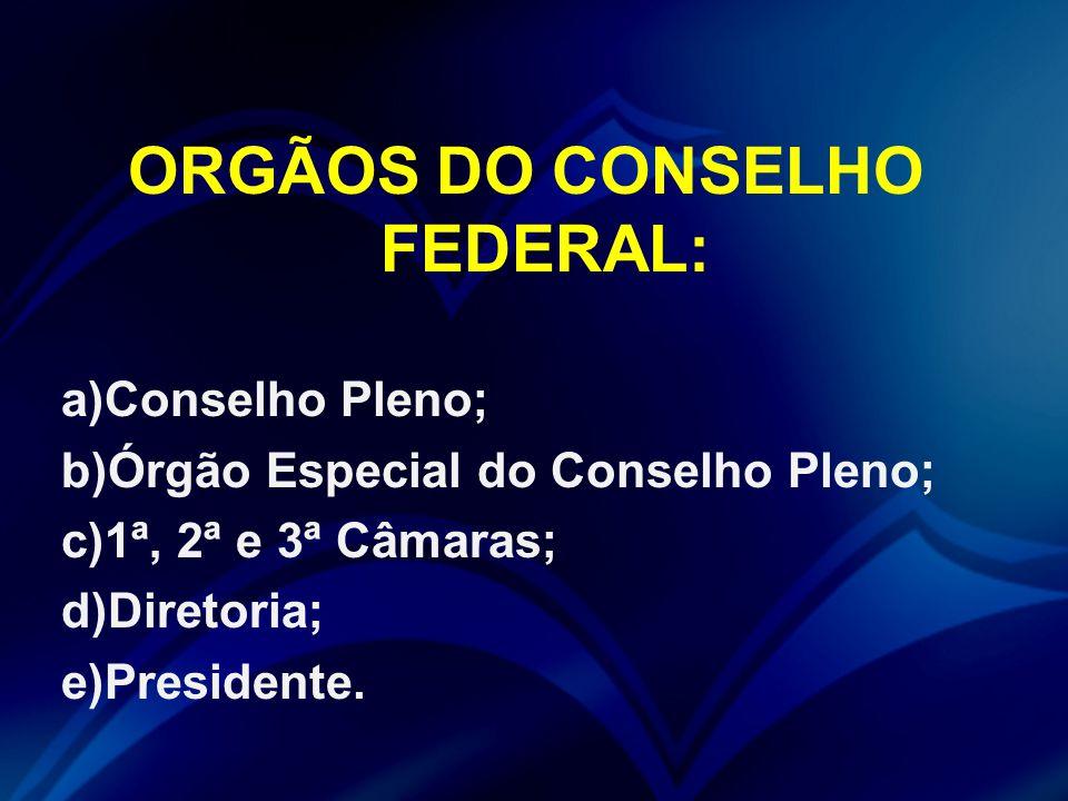 ORGÃOS DO CONSELHO FEDERAL: a)Conselho Pleno; b)Órgão Especial do Conselho Pleno; c)1ª, 2ª e 3ª Câmaras; d)Diretoria; e)Presidente.