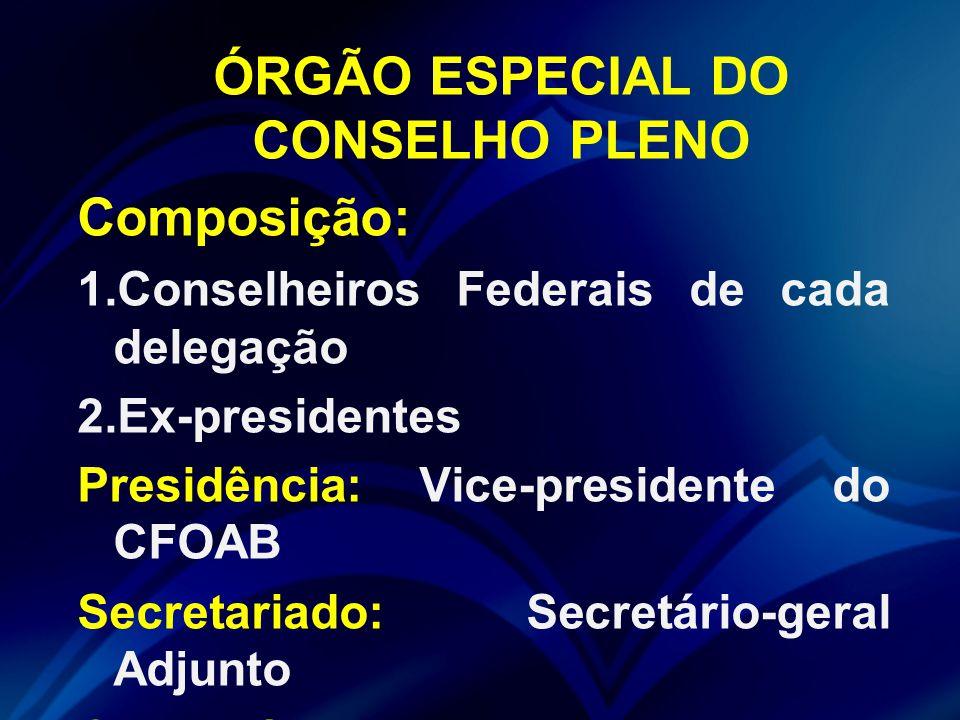 ÓRGÃO ESPECIAL DO CONSELHO PLENO Composição: 1.Conselheiros Federais de cada delegação 2.Ex-presidentes Presidência: Vice-presidente do CFOAB Secretar