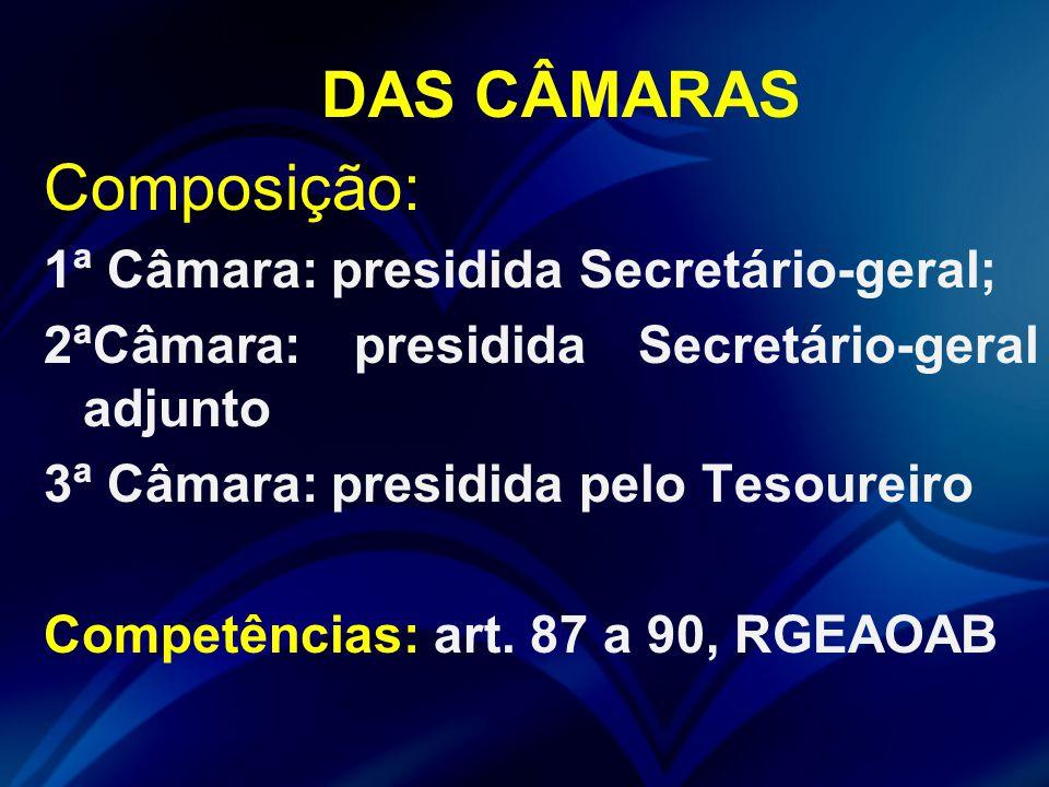 DAS CÂMARAS Composição: 1ª Câmara: presidida Secretário-geral; 2ªCâmara: presidida Secretário-geral adjunto 3ª Câmara: presidida pelo Tesoureiro Competências: art.