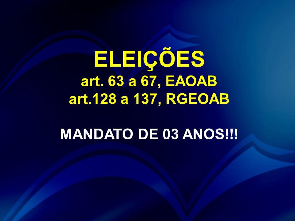 ELEIÇÕES art. 63 a 67, EAOAB art.128 a 137, RGEOAB MANDATO DE 03 ANOS!!!