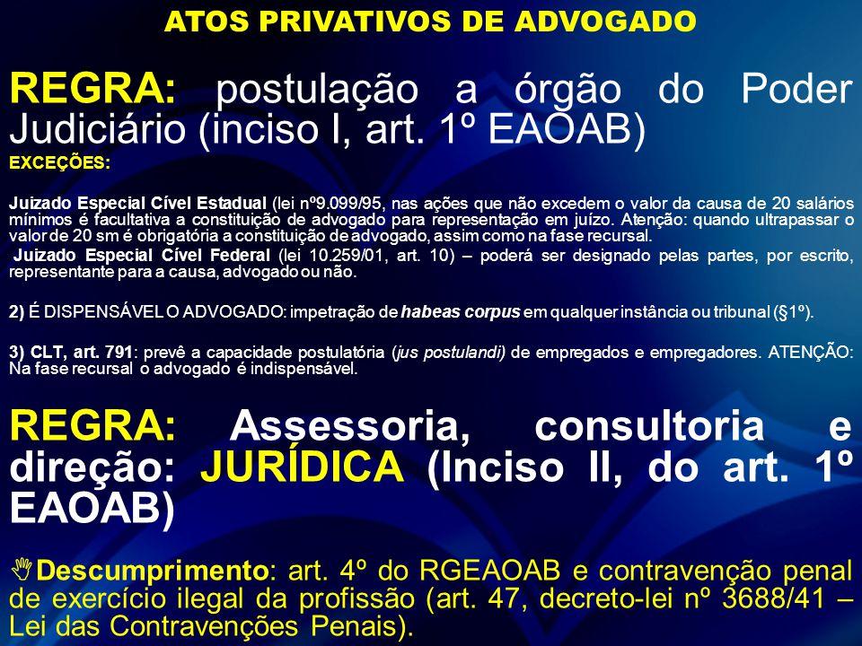 REGRA: postulação a órgão do Poder Judiciário (inciso I, art. 1º EAOAB) EXCEÇÕES: Juizado Especial Cível Estadual (lei nº9.099/95, nas ações que não e