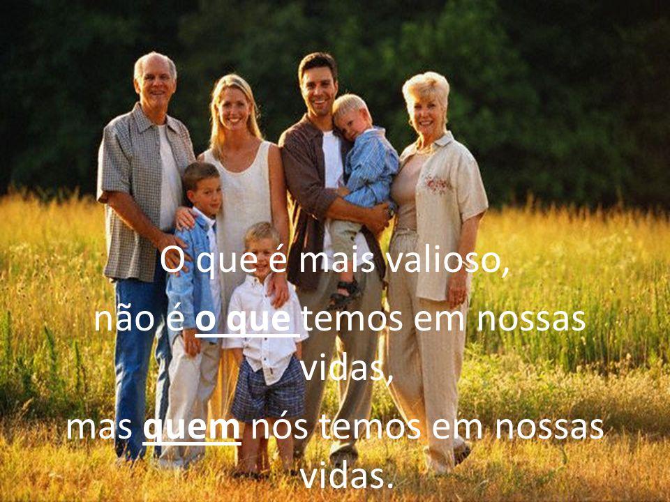 O que é mais valioso, não é o que temos em nossas vidas, mas quem nós temos em nossas vidas.
