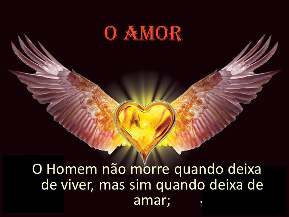 O AMOR O Homem não morre quando deixa de viver, mas sim quando deixa de amar;
