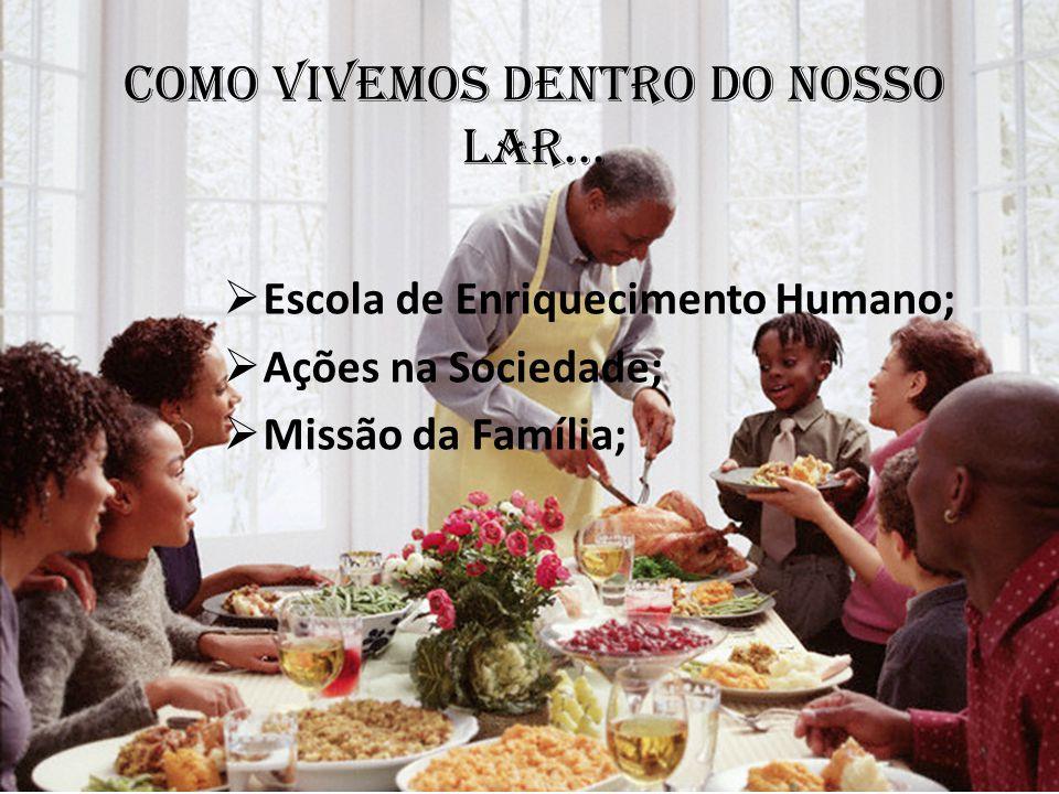 Como vivemos dentro do nosso lar...  Escola de Enriquecimento Humano;  Ações na Sociedade;  Missão da Família;