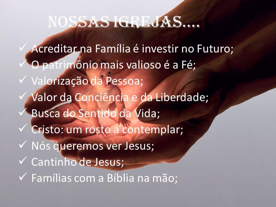 NOSSAS IGREJAS.... Acreditar na Família é investir no Futuro; O patrimônio mais valioso é a Fé; Valorização da Pessoa; Valor da Conciência e da Liberd