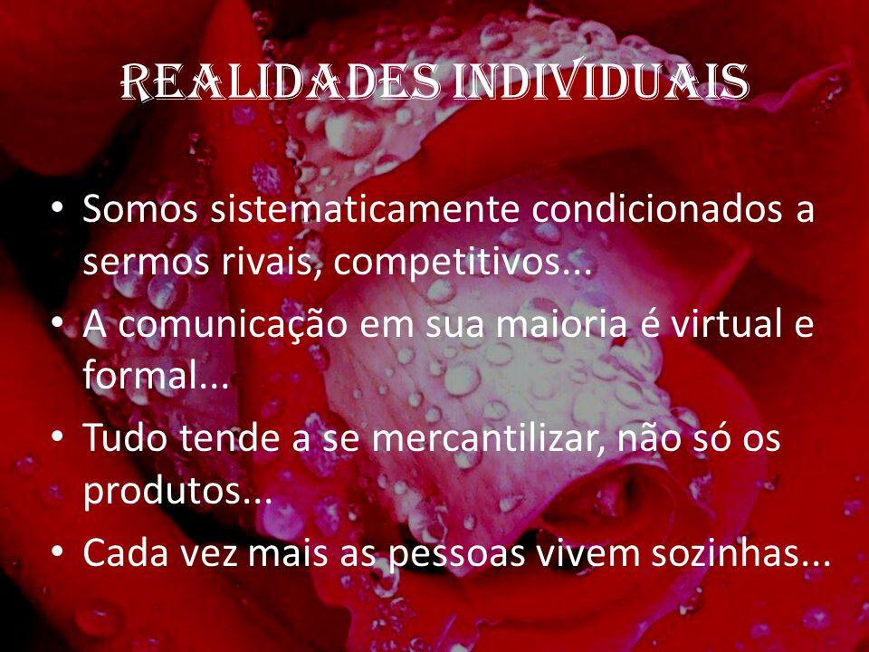 REALIDADES INDIVIDUAIS Somos sistematicamente condicionados a sermos rivais, competitivos... A comunicação em sua maioria é virtual e formal... Tudo t