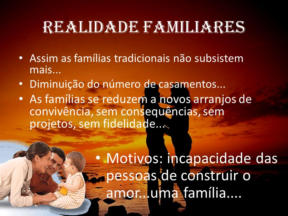 REALIDADES DO CONTEXTO SOCIAL Pessoas Sexualidade Família Matrimônio Reprodução Amor Individualista / Valores reais Prevenção / Precose livre Numerosa / Pequena Rural / Urbana Contrato / Consenso – Divórcio Inserta / Planejada Abstrato / Razão / Emoção / Vida