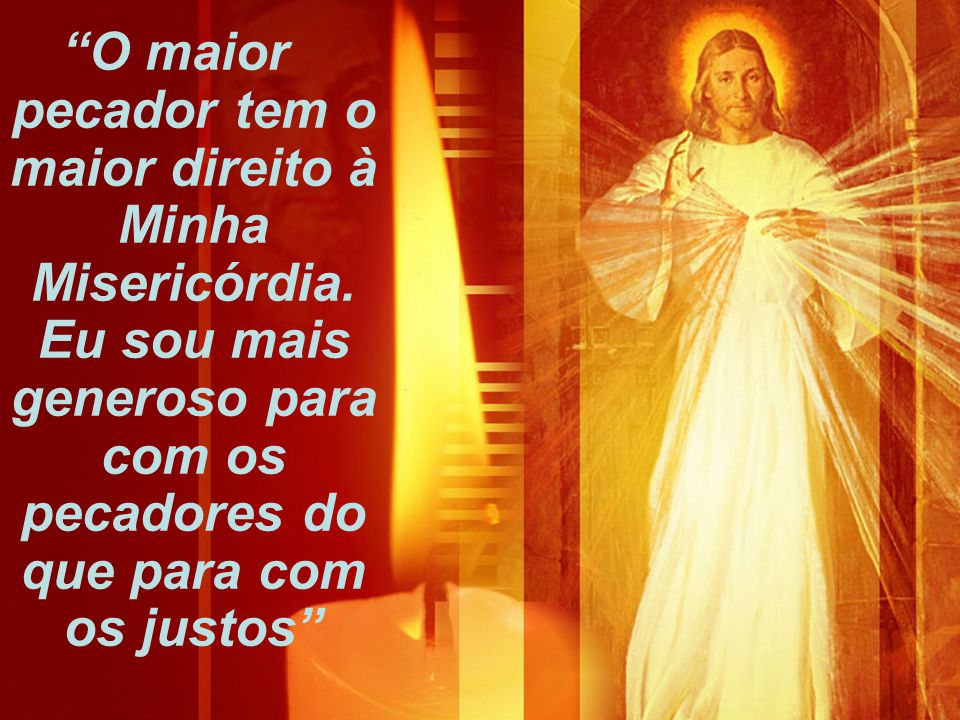 """""""O maior pecador tem o maior direito à Minha Misericórdia. Eu sou mais generoso para com os pecadores do que para com os justos"""""""