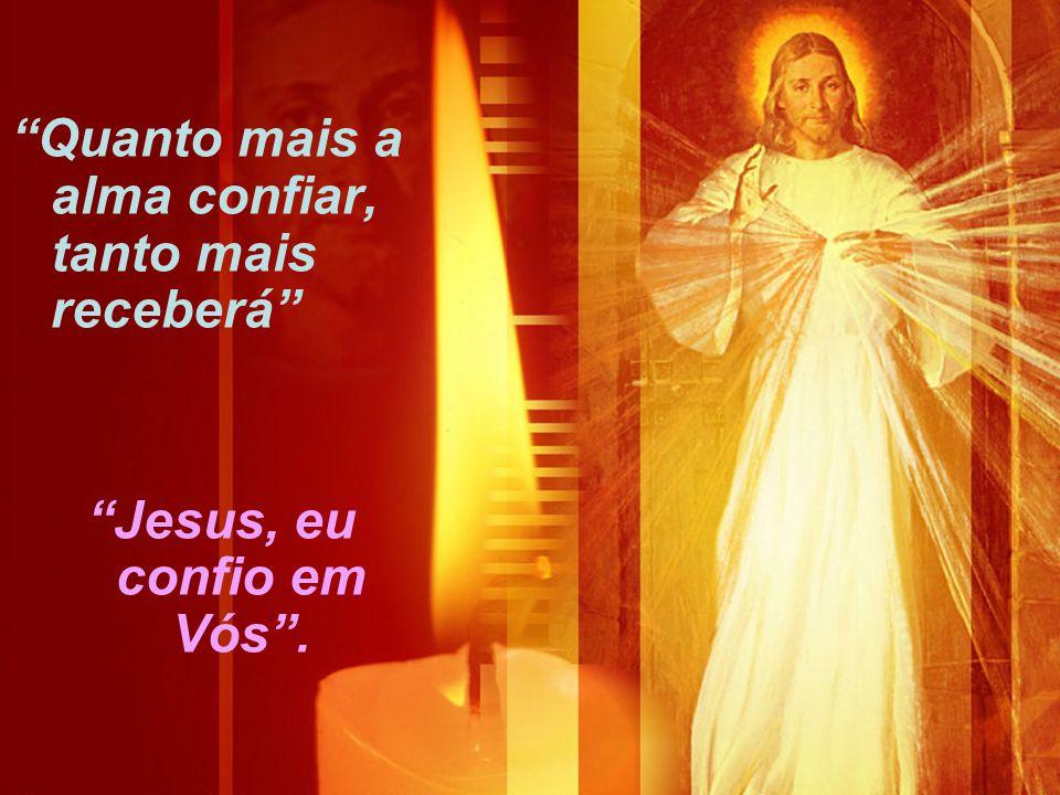 """""""Quanto mais a alma confiar, tanto mais receberá"""" """"Jesus, eu confio em Vós""""."""