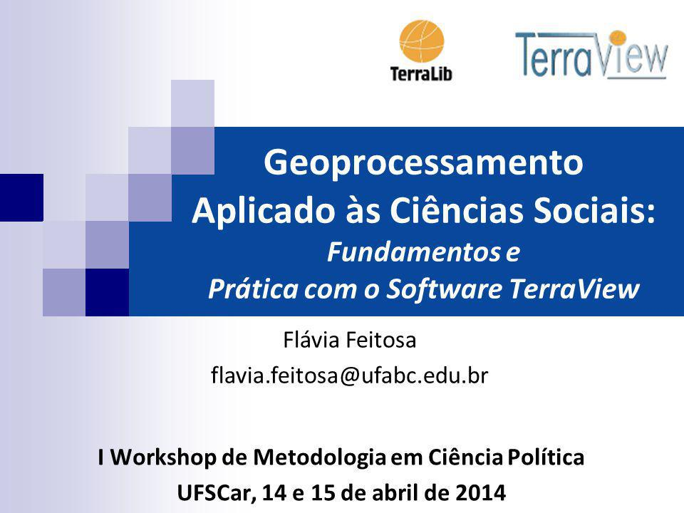 Geoprocessamento Aplicado às Ciências Sociais: Fundamentos e Prática com o Software TerraView I Workshop de Metodologia em Ciência Política UFSCar, 14 e 15 de abril de 2014 Flávia Feitosa flavia.feitosa@ufabc.edu.br