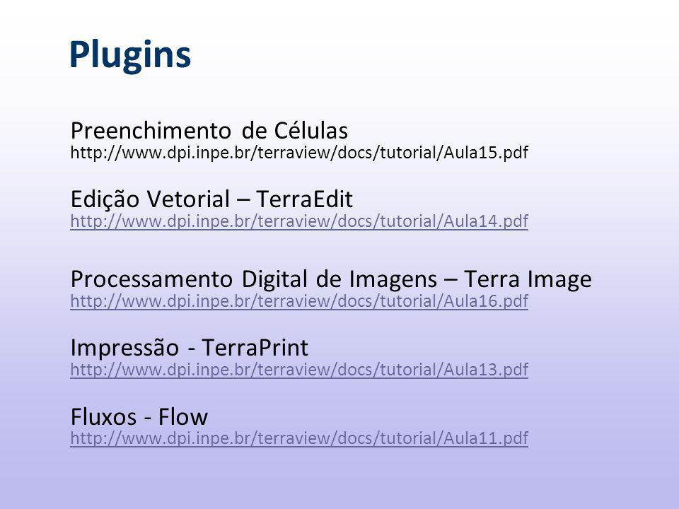 Plugins Preenchimento de Células http://www.dpi.inpe.br/terraview/docs/tutorial/Aula15.pdf Edição Vetorial – TerraEdit http://www.dpi.inpe.br/terraview/docs/tutorial/Aula14.pdf Processamento Digital de Imagens – Terra Image http://www.dpi.inpe.br/terraview/docs/tutorial/Aula16.pdf Impressão - TerraPrint http://www.dpi.inpe.br/terraview/docs/tutorial/Aula13.pdf Fluxos - Flow http://www.dpi.inpe.br/terraview/docs/tutorial/Aula11.pdf