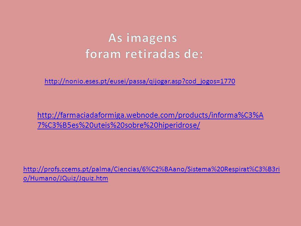 http://farmaciadaformiga.webnode.com/products/informa%C3%A 7%C3%B5es%20uteis%20sobre%20hiperidrose/ http://profs.ccems.pt/palma/Ciencias/6%C2%BAano/Sistema%20Respirat%C3%B3ri o/Humano/JQuiz/Jquiz.htm http://nonio.eses.pt/eusei/passa/qijogar.asp?cod_jogos=1770