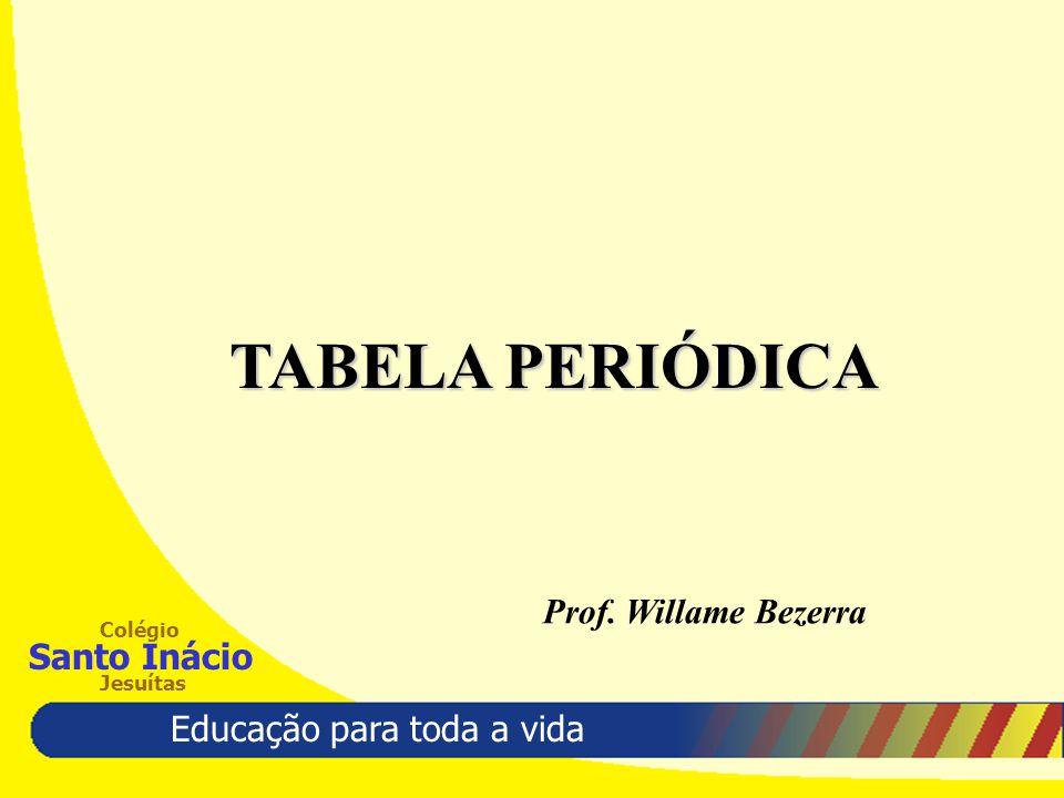 Educação para toda a vida Colégio Santo Inácio Jesuítas TABELA PERIÓDICA Prof. Willame Bezerra