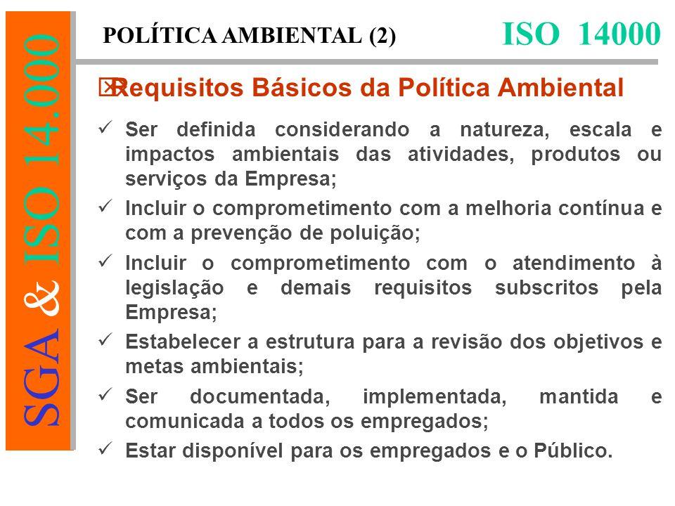 SGA & ISO 14.000 Ser definida considerando a natureza, escala e impactos ambientais das atividades, produtos ou serviços da Empresa; Incluir o comprometimento com a melhoria contínua e com a prevenção de poluição; Incluir o comprometimento com o atendimento à legislação e demais requisitos subscritos pela Empresa; Estabelecer a estrutura para a revisão dos objetivos e metas ambientais; Ser documentada, implementada, mantida e comunicada a todos os empregados; Estar disponível para os empregados e o Público.
