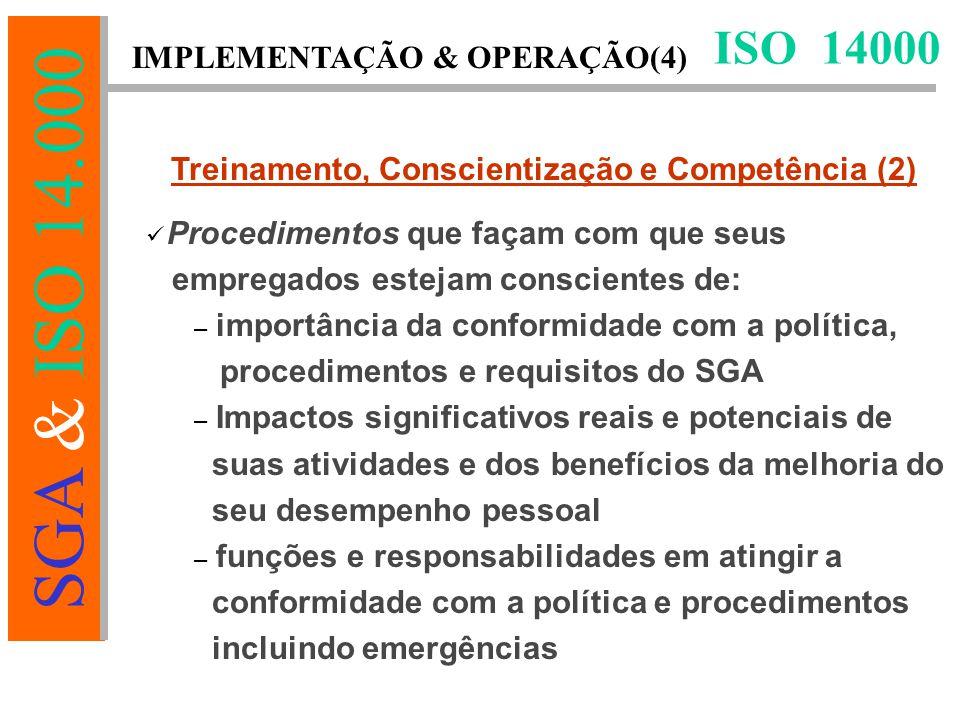 SGA & ISO 14.000 ISO 14000 Treinamento, Conscientização e Competência (2) Procedimentos que façam com que seus empregados estejam conscientes de: – importância da conformidade com a política, procedimentos e requisitos do SGA – Impactos significativos reais e potenciais de suas atividades e dos benefícios da melhoria do seu desempenho pessoal – funções e responsabilidades em atingir a conformidade com a política e procedimentos incluindo emergências IMPLEMENTAÇÃO & OPERAÇÃO(4)