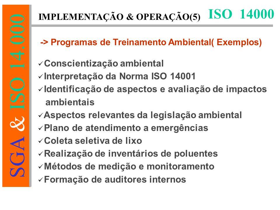 SGA & ISO 14.000 ISO 14000 -> Programas de Treinamento Ambiental( Exemplos) Conscientização ambiental Interpretação da Norma ISO 14001 Identificação de aspectos e avaliação de impactos ambientais Aspectos relevantes da legislação ambiental Plano de atendimento a emergências Coleta seletiva de lixo Realização de inventários de poluentes Métodos de medição e monitoramento Formação de auditores internos IMPLEMENTAÇÃO & OPERAÇÃO(5)