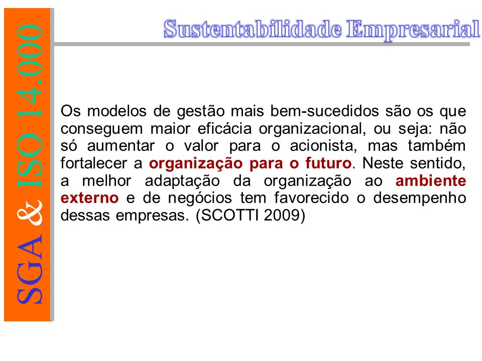 SGA & ISO 14.000 AS NORMAS DA SÉRIE 14000 NORMA ISO 14001 ISO 14004 ISO 14010/1/2 ISO 14020's ISO 14031 ISO 14040's SGA - Diretrizes, Princípios e Elementos Adicionais aos Componentes Centrais Auditoria Ambiental Rotulagem Ambiental Avaliação do Desempenho Ambiental Avaliação do Ciclo de Vida Especificação do SGA - Componentes Centrais CONTEÚDO