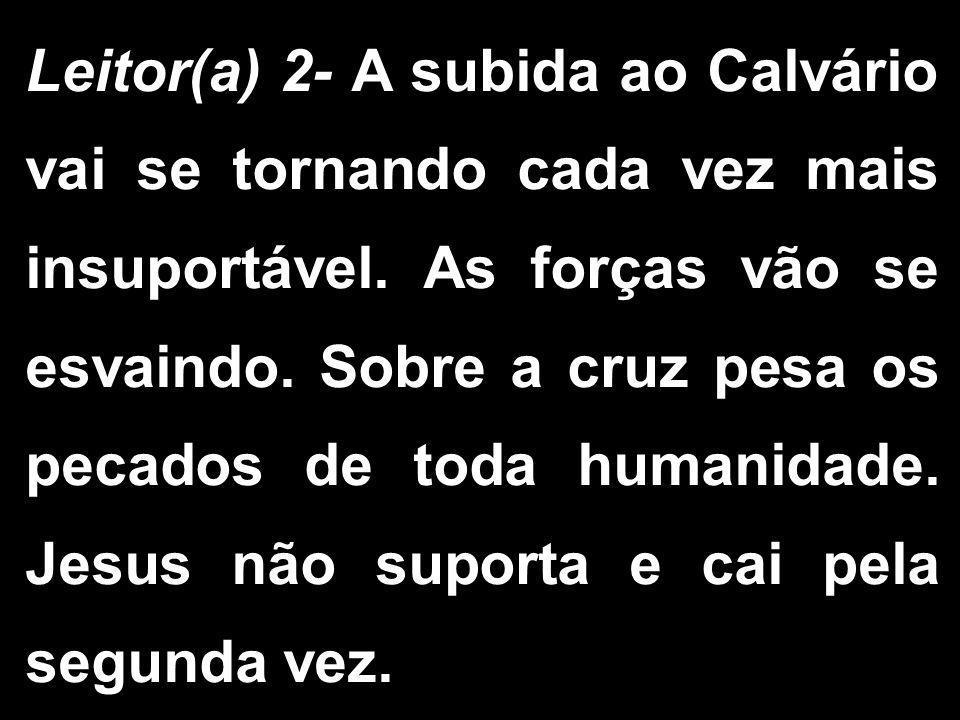 Leitor(a) 2- A subida ao Calvário vai se tornando cada vez mais insuportável. As forças vão se esvaindo. Sobre a cruz pesa os pecados de toda humanida