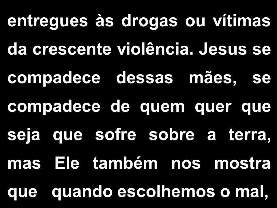 entregues às drogas ou vítimas da crescente violência. Jesus se compadece dessas mães, se compadece de quem quer que seja que sofre sobre a terra, mas