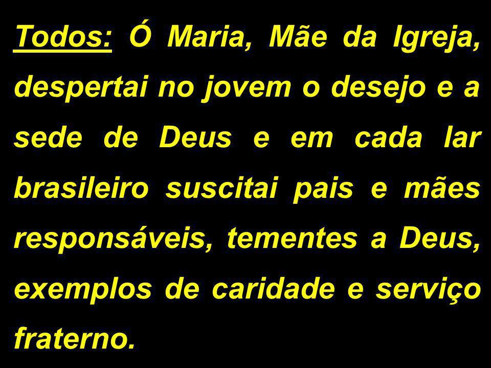 Todos: Ó Maria, Mãe da Igreja, despertai no jovem o desejo e a sede de Deus e em cada lar brasileiro suscitai pais e mães responsáveis, tementes a Deu