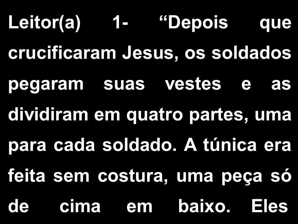 """Leitor(a) 1- """"Depois que crucificaram Jesus, os soldados pegaram suas vestes e as dividiram em quatro partes, uma para cada soldado. A túnica era feit"""