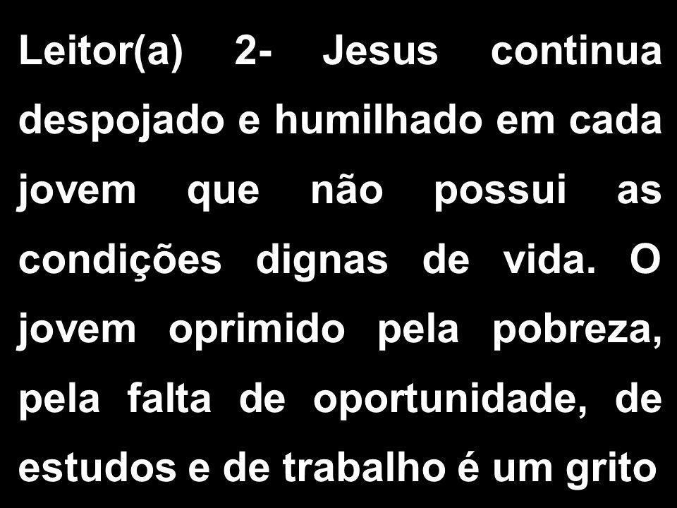 Leitor(a) 2- Jesus continua despojado e humilhado em cada jovem que não possui as condições dignas de vida. O jovem oprimido pela pobreza, pela falta