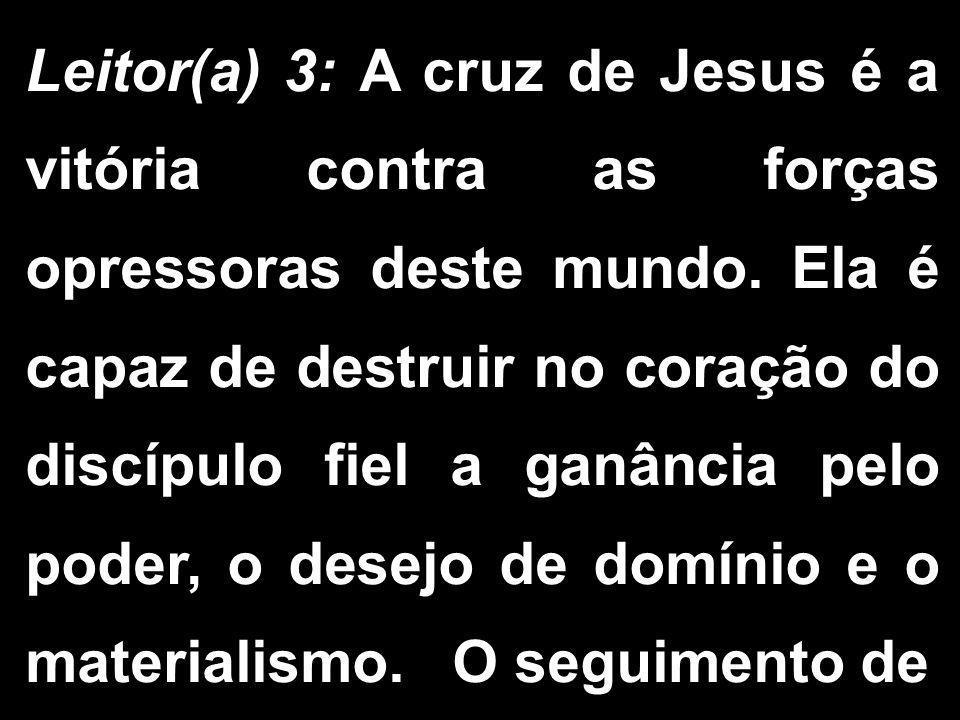 Leitor(a) 3: A cruz de Jesus é a vitória contra as forças opressoras deste mundo. Ela é capaz de destruir no coração do discípulo fiel a ganância pelo
