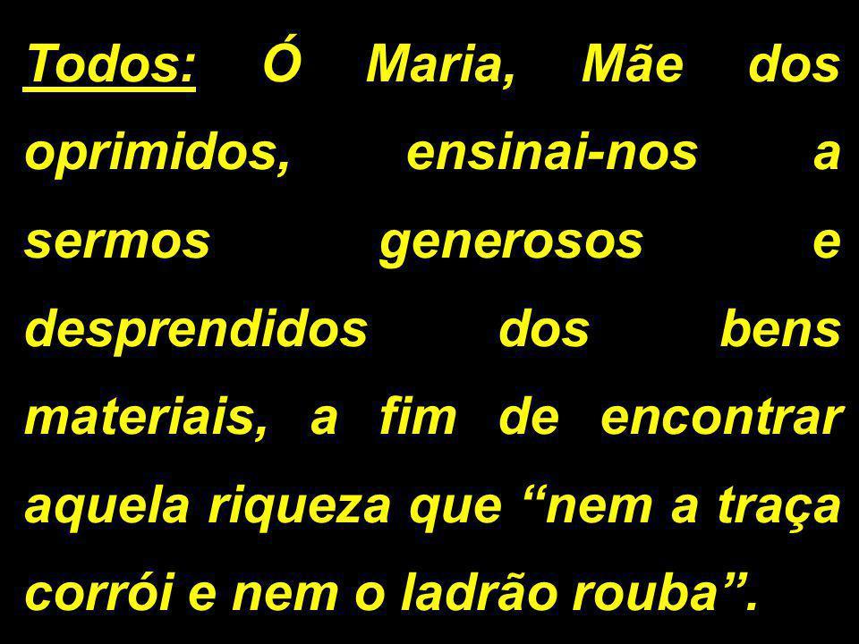 """Todos: Ó Maria, Mãe dos oprimidos, ensinai-nos a sermos generosos e desprendidos dos bens materiais, a fim de encontrar aquela riqueza que """"nem a traç"""