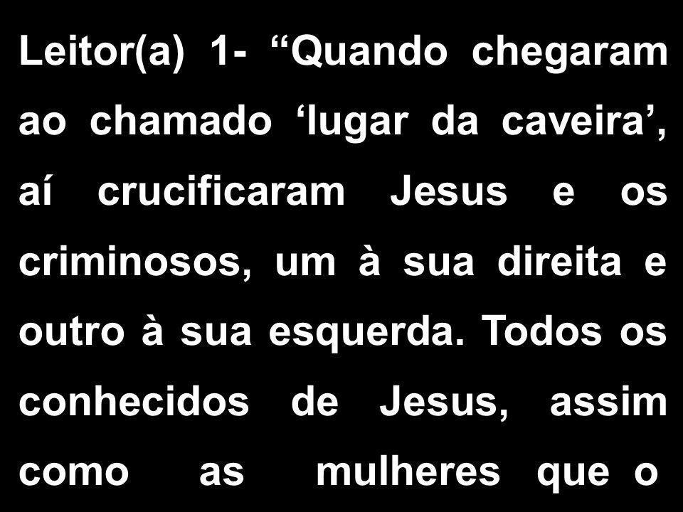"""Leitor(a) 1- """"Quando chegaram ao chamado 'lugar da caveira', aí crucificaram Jesus e os criminosos, um à sua direita e outro à sua esquerda. Todos os"""