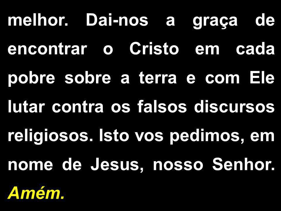 melhor. Dai-nos a graça de encontrar o Cristo em cada pobre sobre a terra e com Ele lutar contra os falsos discursos religiosos. Isto vos pedimos, em