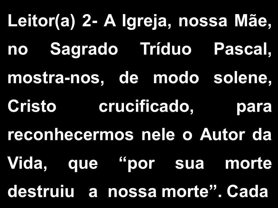 Leitor(a) 2- A Igreja, nossa Mãe, no Sagrado Tríduo Pascal, mostra-nos, de modo solene, Cristo crucificado, para reconhecermos nele o Autor da Vida, q