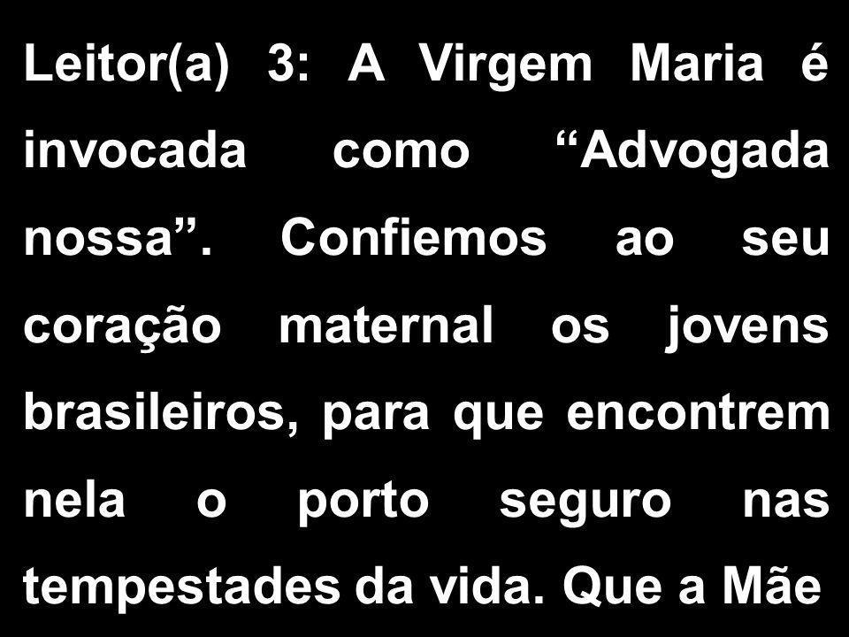 """Leitor(a) 3: A Virgem Maria é invocada como """"Advogada nossa"""". Confiemos ao seu coração maternal os jovens brasileiros, para que encontrem nela o porto"""