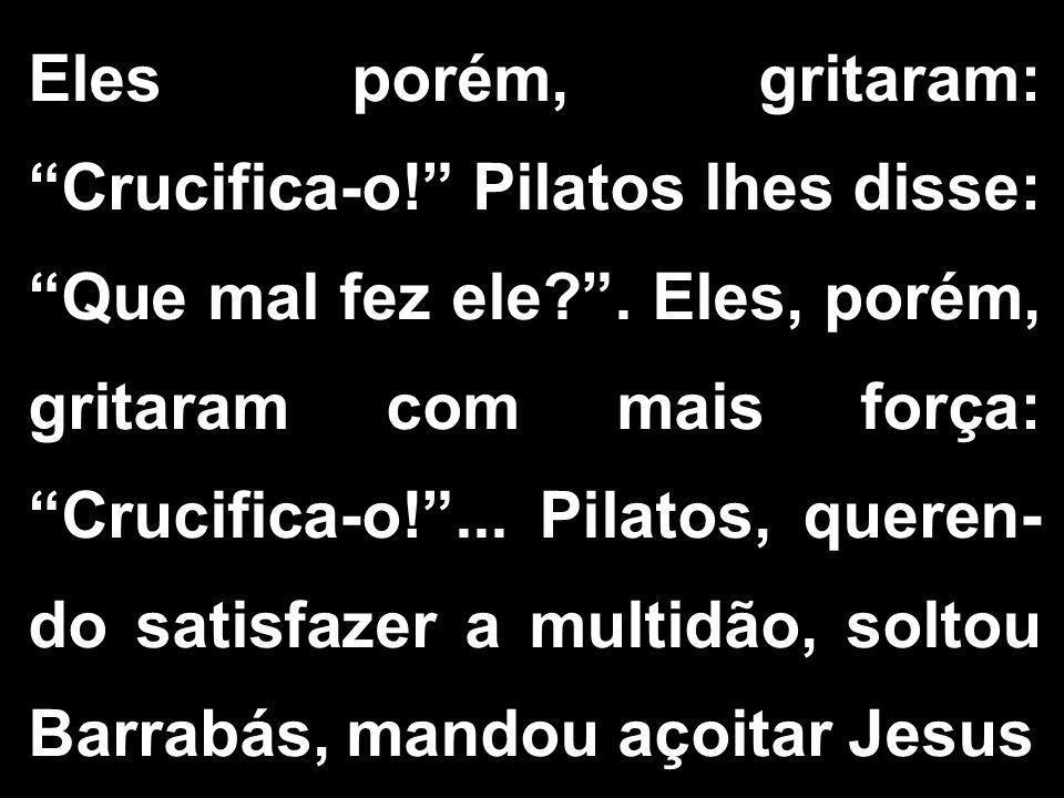 """Eles porém, gritaram: """"Crucifica-o!"""" Pilatos lhes disse: """"Que mal fez ele?"""". Eles, porém, gritaram com mais força: """"Crucifica-o!""""... Pilatos, queren-"""
