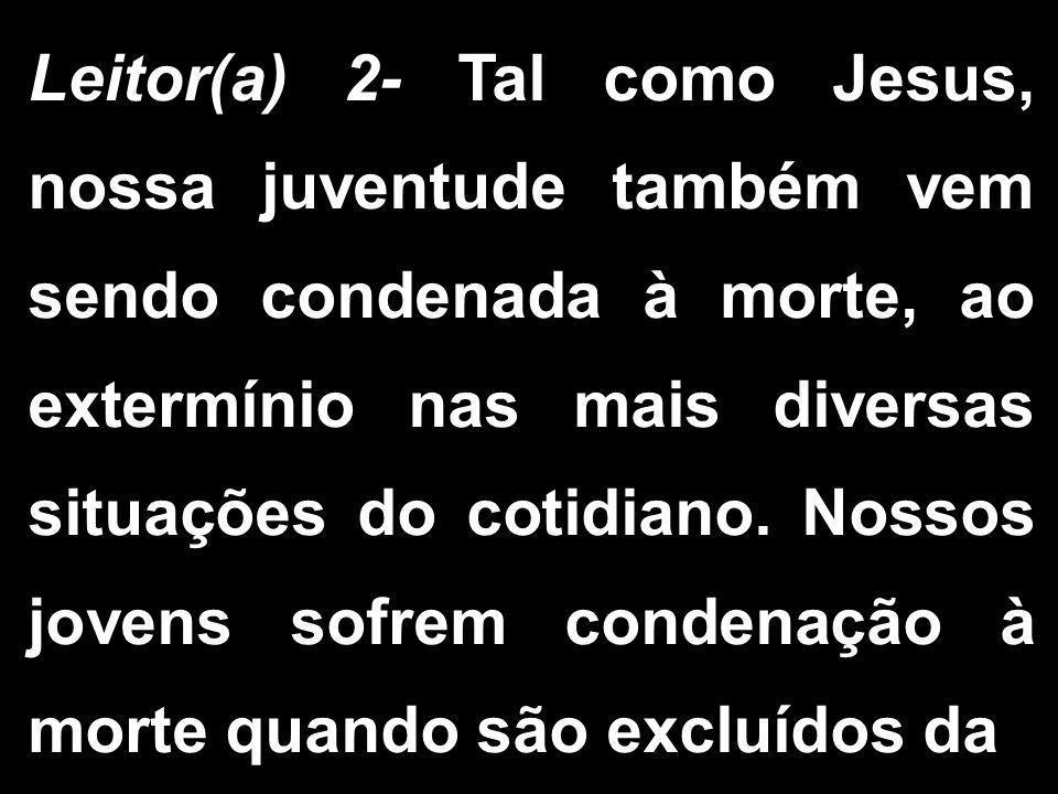 Leitor(a) 2- Tal como Jesus, nossa juventude também vem sendo condenada à morte, ao extermínio nas mais diversas situações do cotidiano. Nossos jovens