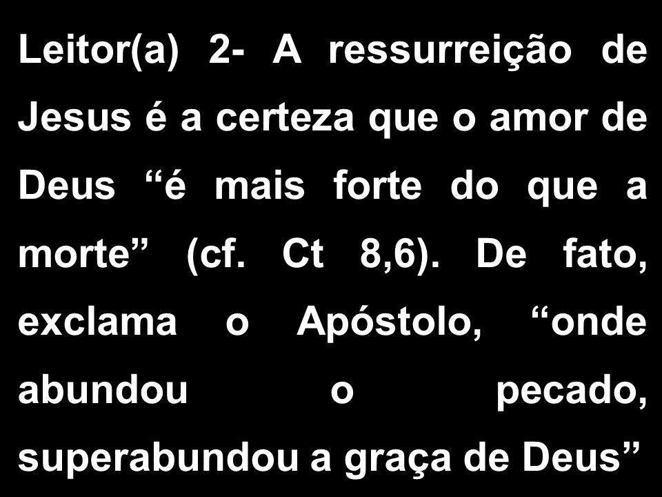 """Leitor(a) 2- A ressurreição de Jesus é a certeza que o amor de Deus """"é mais forte do que a morte"""" (cf. Ct 8,6). De fato, exclama o Apóstolo, """"onde abu"""