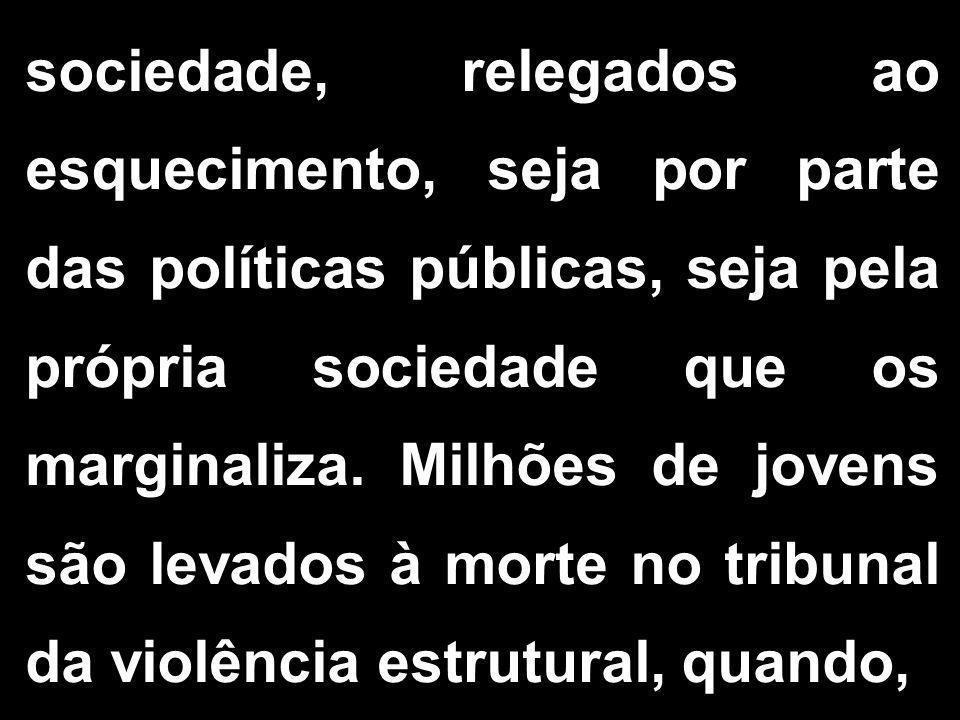sociedade, relegados ao esquecimento, seja por parte das políticas públicas, seja pela própria sociedade que os marginaliza. Milhões de jovens são lev