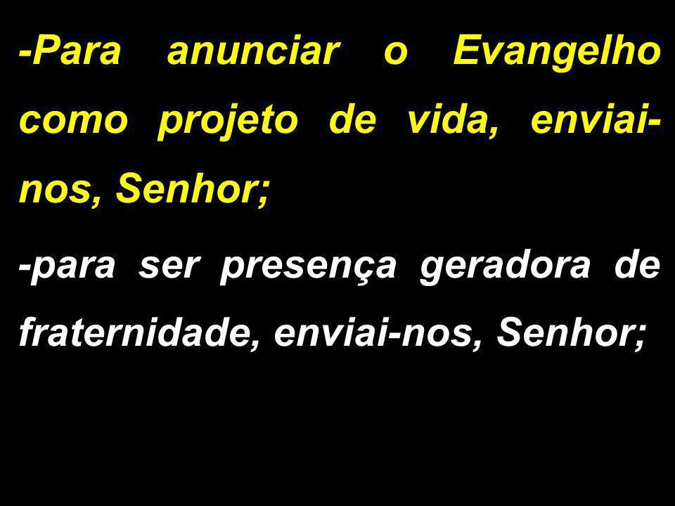 -Para anunciar o Evangelho como projeto de vida, enviai- nos, Senhor; -para ser presença geradora de fraternidade, enviai-nos, Senhor;