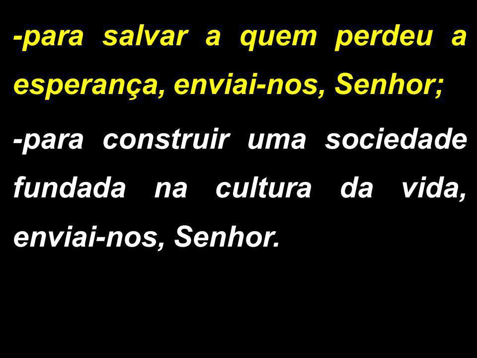 -para salvar a quem perdeu a esperança, enviai-nos, Senhor; -para construir uma sociedade fundada na cultura da vida, enviai-nos, Senhor.