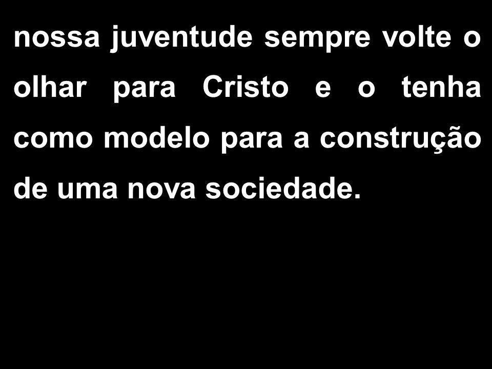 nossa juventude sempre volte o olhar para Cristo e o tenha como modelo para a construção de uma nova sociedade.