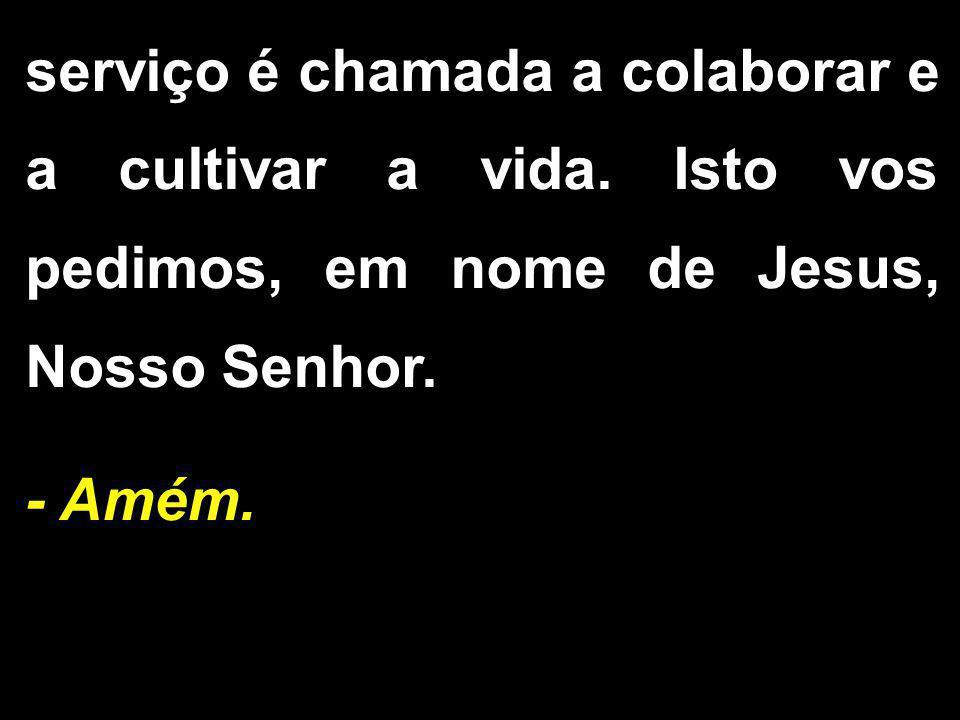 serviço é chamada a colaborar e a cultivar a vida. Isto vos pedimos, em nome de Jesus, Nosso Senhor. - Amém.