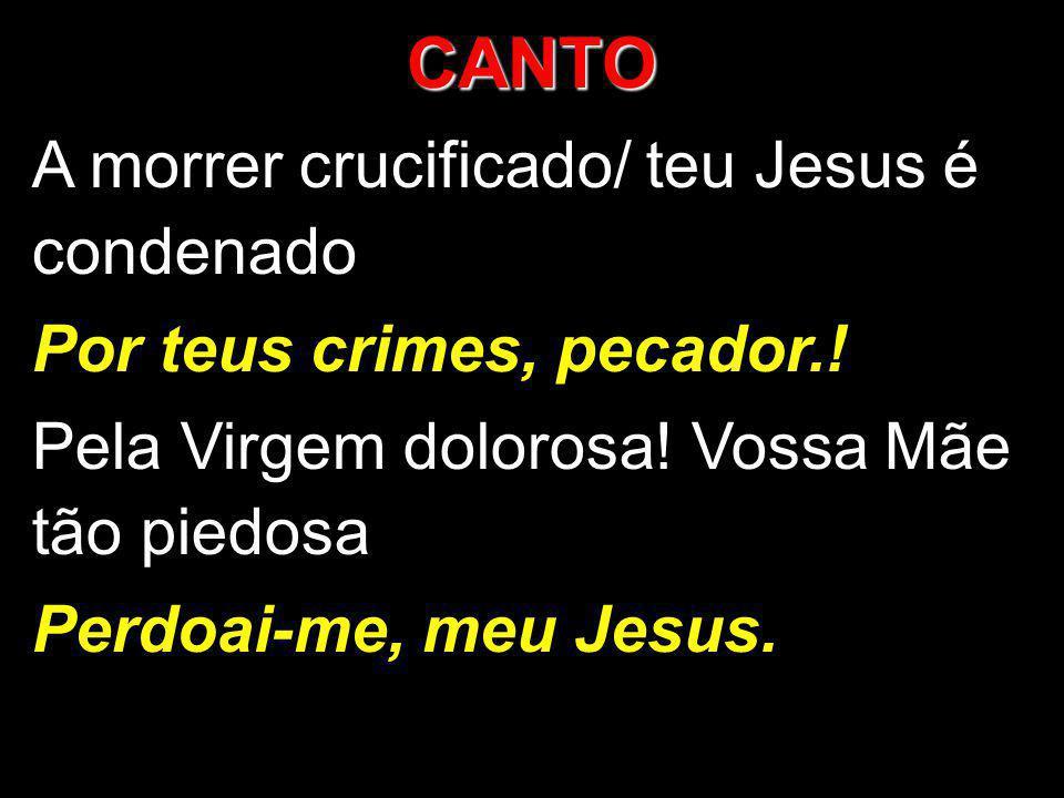 CANTO A morrer crucificado/ teu Jesus é condenado Por teus crimes, pecador.! Pela Virgem dolorosa! Vossa Mãe tão piedosa Perdoai-me, meu Jesus.