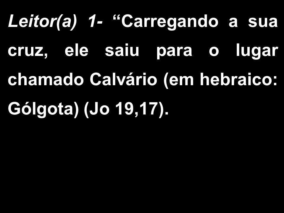 """Leitor(a) 1- """"Carregando a sua cruz, ele saiu para o lugar chamado Calvário (em hebraico: Gólgota) (Jo 19,17)."""