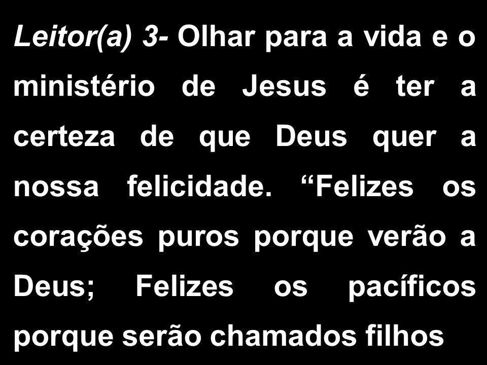 """Leitor(a) 3- Olhar para a vida e o ministério de Jesus é ter a certeza de que Deus quer a nossa felicidade. """"Felizes os corações puros porque verão a"""